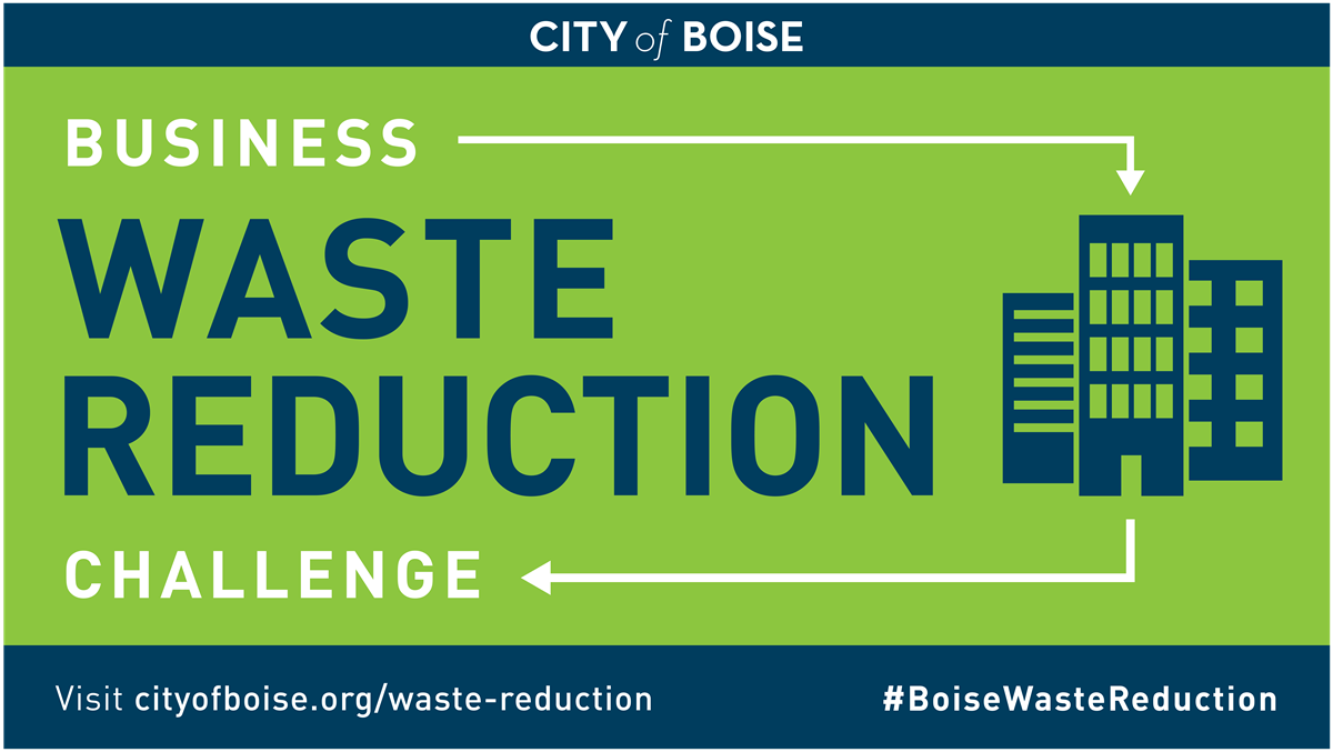 "Graphic that reads - ""City of Boise Business Waste Reduction Challenge"" with ""Visit cityofboise.org/waste-reduction"" #BoiseWasteReduction"